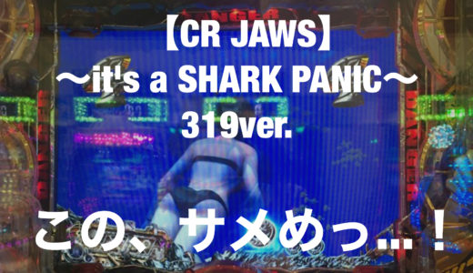 【CR JAWS 〜it's a SHARK PANIC〜319ver.】この、サメめっ…!!