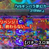 『VSギンパラ夢幻カーニバル319Ver.』リベンジ!お祭りは、終わらない…!【パチ・スロ実戦日記】